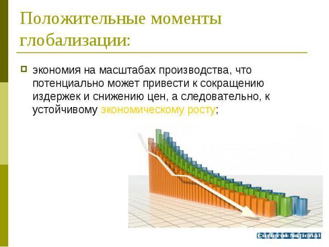 экономия на масштабах производства, что потенциально может привести к сокращению издержек и снижению цен, а следовательно, к устойчивому экономическому росту; экономия на масштабах производства, что потенциально может привести к сокращению издержек …