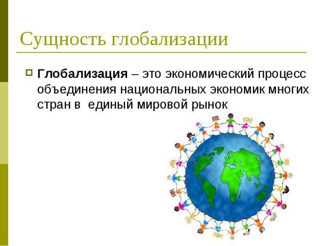 Глобализация – это экономический процесс объединения национальных экономик многих стран в единый мировой рынок Глобализация – это экономический процесс объединения национальных экономик многих стран в единый мировой рынок