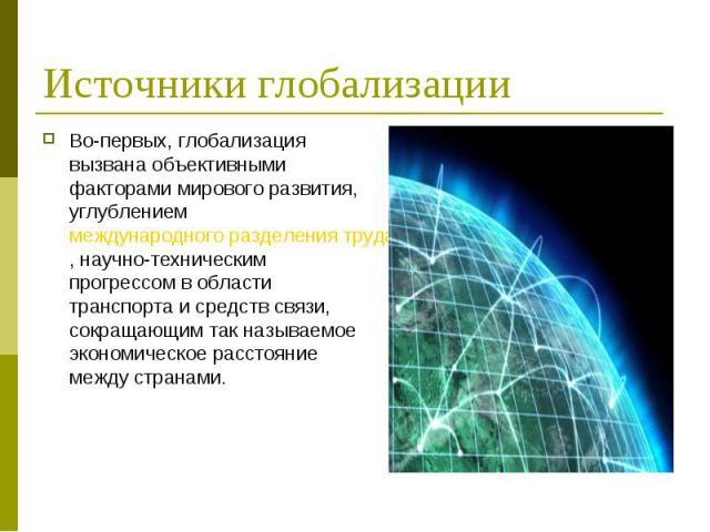 Во-первых, глобализация вызвана объективными факторами мирового развития, углублением международного разделения труда, научно-техническим прогрессом в области транспорта и средств связи, сокращающим так называемое экономическое расстояние между стра…