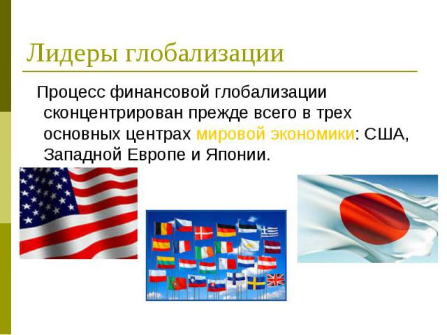 Процесс финансовой глобализации сконцентрирован прежде всего в трех основных центрах мировой экономики: США, Западной Европе и Японии. Процесс финансовой глобализации сконцентрирован прежде всего в трех основных центрах мировой экономики: США, Запад…