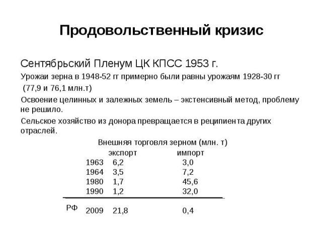 Сентябрьский Пленум ЦК КПСС 1953 г. Сентябрьский Пленум ЦК КПСС 1953 г. Урожаи зерна в 1948-52 гг примерно были равны урожаям 1928-30 гг (77,9 и 76,1 млн.т) Освоение целинных и залежных земель – экстенсивный метод, проблему не решило. Сельское хозяй…