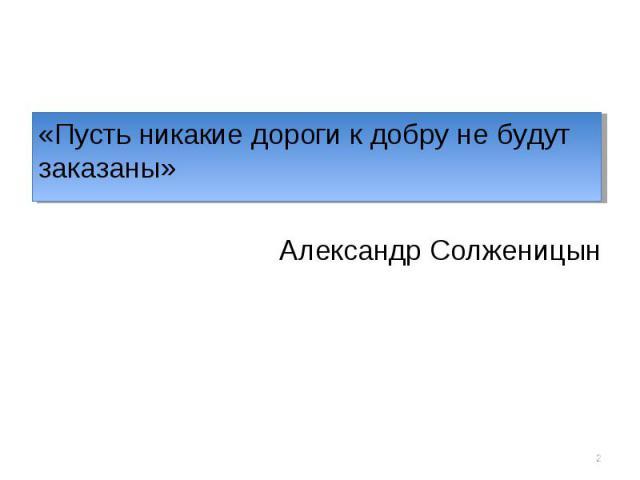 «Пусть никакие дороги к добру не будут заказаны» «Пусть никакие дороги к добру не будут заказаны» Александр Солженицын