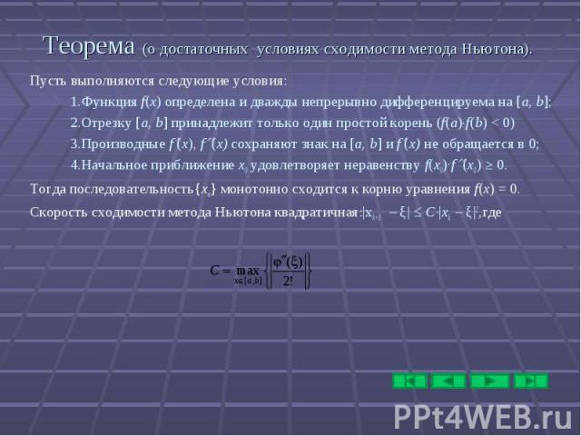 Теорема (о достаточных условиях сходимости метода Ньютона). Пусть выполняются следующие условия: 1.Функция f(x) определена и дважды непрерывно дифференцируема на [a, b]; 2.Отрезку [a, b] принадлежит только один простой корень (f(a) f(b) < 0) 3.Пр…