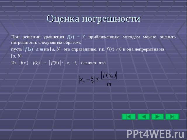Оценка погрешности При решении уравнения f(x) = 0 приближенным методом можно оценить погрешность следующим образом: пусть f (х) m на [a, b] , это справедливо, т.к. f (х) 0 и она непрерывна на [a, b]. Из │f(xn) f(ξ)│ = │f′(θ)│∙│xn ξ│ следует, что