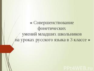 « Совершенствование фонетических умений младших школьников на уроках русского яз