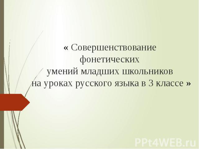 « Совершенствование фонетических умений младших школьников на уроках русского языка в 3 классе »