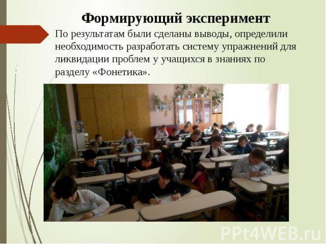 Формирующий эксперимент По результатам были сделаны выводы, определили необходимость разработать систему упражнений для ликвидации проблем у учащихся в знаниях по разделу «Фонетика».