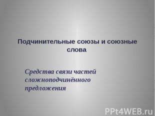 Подчинительные союзы и союзные слова Средства связи частей сложноподчинённого пр