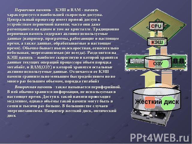 Первичная память – КЭШ и RAM - память характеризуется наибольшей скоростью доступа. Центральный процессор имеет прямой доступ к устройствам первичной памяти; часто они даже размещаются на одном и том же кристалле. Традиционно первичная память содерж…