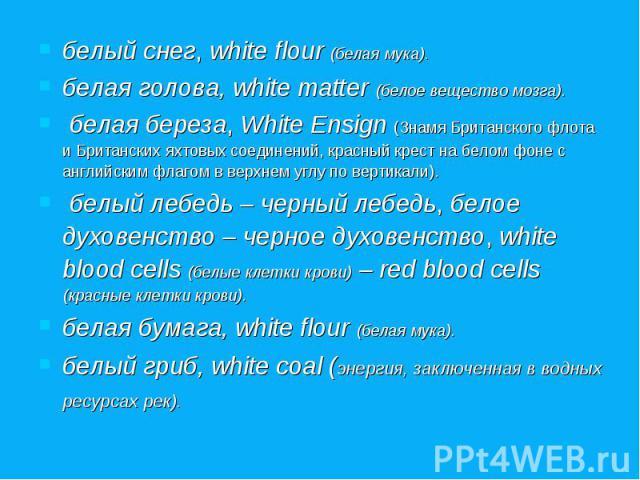 белый снег, white flour (белая мука). белый снег, white flour (белая мука). белая голова, white matter (белое вещество мозга). белая береза, White Ensign (Знамя Британского флота и Британских яхтовых соединений, красный крест на белом фоне с английс…