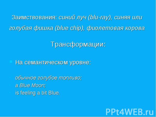 Заимствования: синий луч (blu-ray), синяя или голубая фишка (blue chip), фиолетовая корова Трансформации: На семантическом уровне: обычное голубое топливо; a Blue Moon; is feeling a bit Blue.