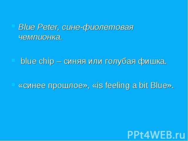 Blue Peter, сине-фиолетовая чемпионка. blue chip – синяя или голубая фишка. «синее прошлое», «is feeling a bit Blue».