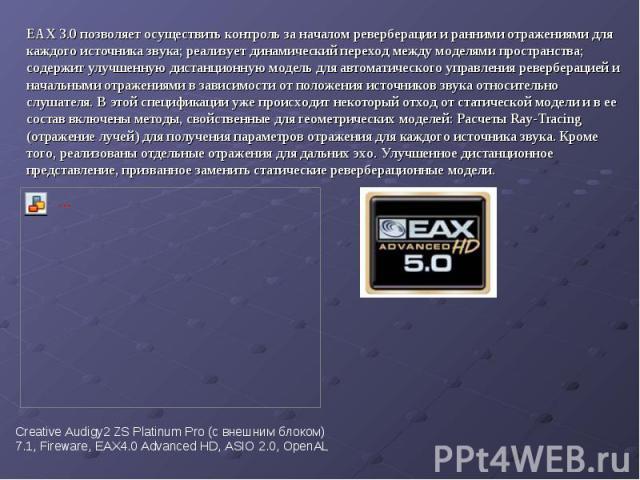 EAX 3.0 позволяет осуществить контроль за началом реверберации и ранними отражениями для каждого источника звука; реализует динамический переход между моделями пространства; содержит улучшенную дистанционную модель для автоматического управления рев…
