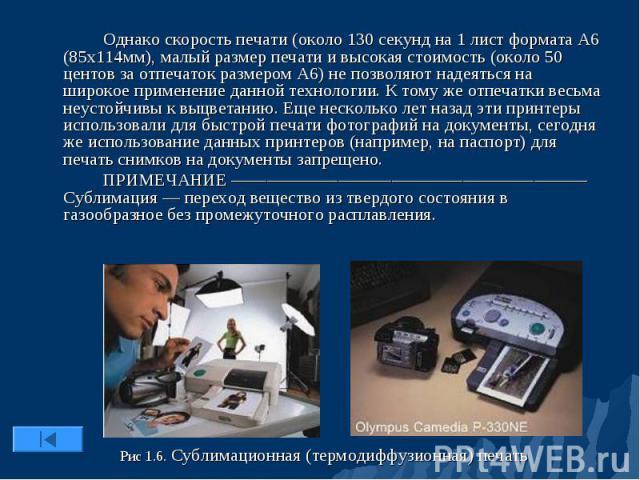 Однако скорость печати (около 130 секунд на 1 лист формата А6 (85х114мм), малый размер печати и высокая стоимость (около 50 центов за отпечаток размером А6) не позволяют надеяться на широкое применение данной технологии. К тому же отпечатки весьма н…