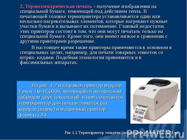 2. Термоэлектрическая печать - получение изображения на специальной бумаге, темнеющей под действием тепла. В печатающей головке термопринтера устанавливается один или несколько нагревательных элементов, которые нагревают нужные участки бумаги и вызы…