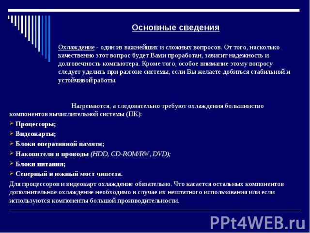 Основные сведения Нагреваются, а следовательно требуют охлаждения большинство компонентов вычислительной системы (ПК): Процессоры; Видеокарты; Блоки оперативной памяти; Накопители и проводы (HDD, CD-ROM/RW, DVD); Блоки питания; Северный и южный мост…