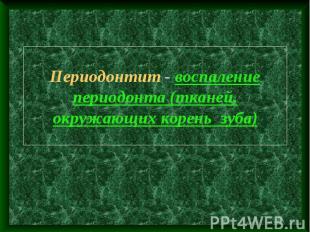 Периодонтит - воспаление периодонта (тканей, окружающих корень зуба)