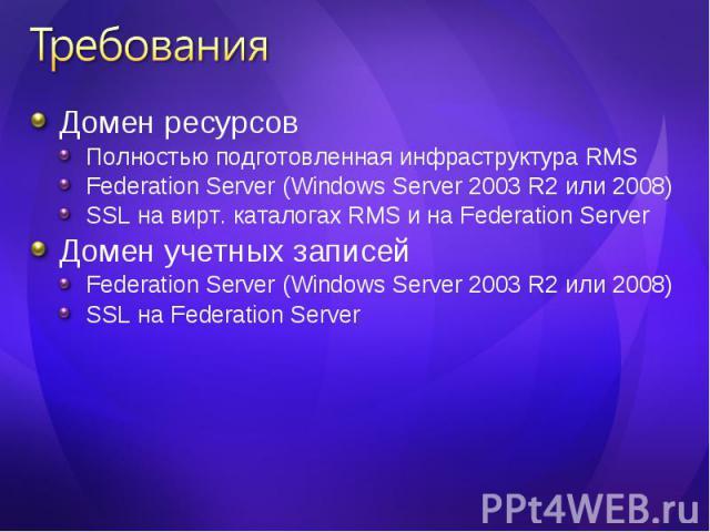 Домен ресурсов Домен ресурсов Полностью подготовленная инфраструктура RMS Federation Server (Windows Server 2003 R2 или 2008) SSL на вирт. каталогах RMS и на Federation Server Домен учетных записей Federation Server (Windows Server 2003 R2 или 2008)…