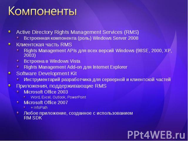 Active Directory Rights Management Services (RMS) Active Directory Rights Management Services (RMS) Встроенная компонента (роль) Windows Server 2008 Клиентская часть RMS Rights Management APIs для всех версий Windows (98SE, 2000, XP, 2003) Встроена …