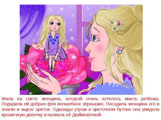 Жила на свете женщина, которой очень хотелось иметь ребёнка. Подарила ей добрая фея волшебное зёрнышко. Посадила женщина его в землю и вырос цветок. Однажды утром в цветочном бутоне она увидела крошечную девочку и назвала её Дюймовочкой.