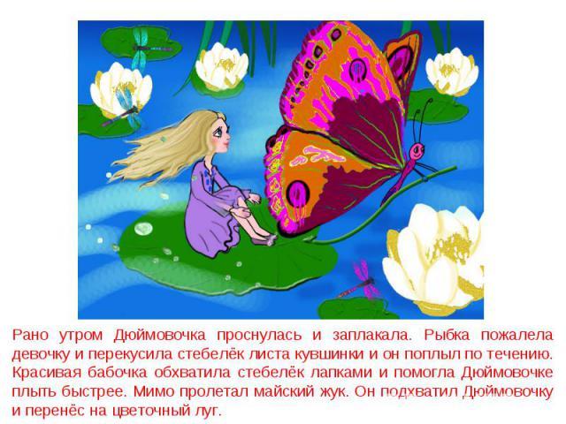 Рано утром Дюймовочка проснулась и заплакала. Рыбка пожалела девочку и перекусила стебелёк листа кувшинки и он поплыл по течению. Красивая бабочка обхватила стебелёк лапками и помогла Дюймовочке плыть быстрее. Мимо пролетал майский жук. Он подхватил…