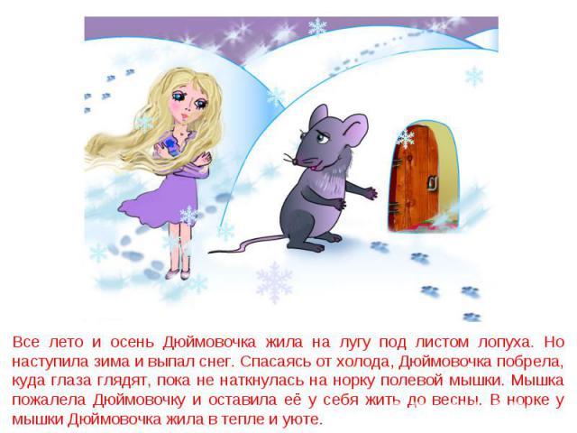 Все лето и осень Дюймовочка жила на лугу под листом лопуха. Но наступила зима и выпал снег. Спасаясь от холода, Дюймовочка побрела, куда глаза глядят, пока не наткнулась на норку полевой мышки. Мышка пожалела Дюймовочку и оставила её у себя жить до …