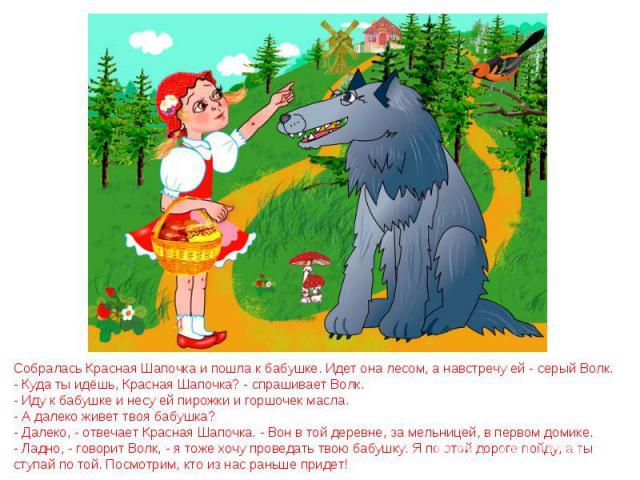 Собралась Красная Шапочка и пошла к бабушке. Идет она лесом, а навстречу ей - серый Волк. - Куда ты идёшь, Красная Шапочка? - спрашивает Волк. - Иду к бабушке и несу ей пирожки и горшочек масла. - А далеко живет твоя бабушка? - Далеко, - отвечает Кр…