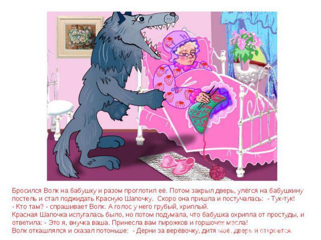 Бросился Волк на бабушку и разом проглотил её. Потом закрыл дверь, улёгся на бабушкину постель и стал поджидать Красную Шапочку. Скоро она пришла и постучалась: - Тук-тук! - Кто там? - спрашивает Волк. А голос у него грубый, хриплый. Красная Шапочка…