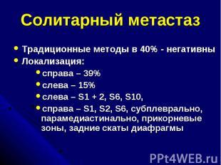 Солитарный метастаз Традиционные методы в 40% - негативны Локализация: справа –