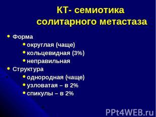 КТ- семиотика солитарного метастаза Форма округлая (чаще) кольцевидная (3%) непр