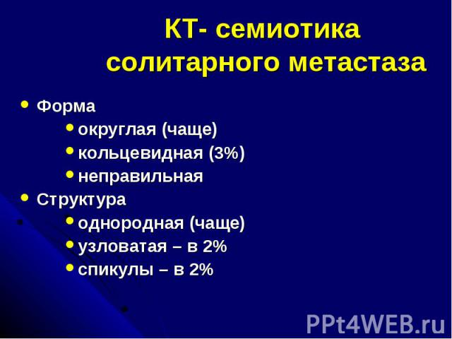 КТ- семиотика солитарного метастаза Форма округлая (чаще) кольцевидная (3%) неправильная Структура однородная (чаще) узловатая – в 2% спикулы – в 2%