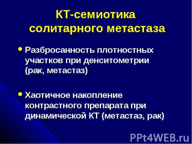 КТ-семиотика солитарного метастаза Разбросанность плотностных участков при денситометрии (рак, метастаз) Хаотичное накопление контрастного препарата при динамической КТ (метастаз, рак)