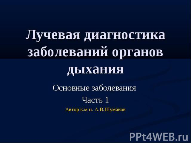 Лучевая диагностика заболеваний органов дыхания Основные заболевания Часть 1 Автор к.м.н. А.В.Шумаков