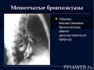 Мешотчатые бронхоэктазы Обычно множественные бронхоэктазы имеют диспластическую