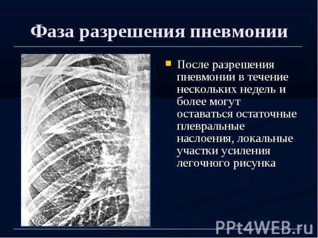 Фаза разрешения пневмонии После разрешения пневмонии в течение нескольких недель и более могут оставаться остаточные плевральные наслоения, локальные участки усиления легочного рисунка