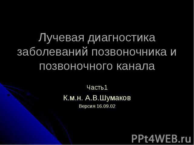 Лучевая диагностика заболеваний позвоночника и позвоночного канала Часть1 К.м.н. А.В.Шумаков Версия 16.09.02