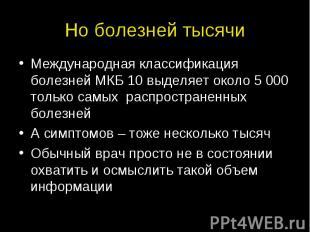 Но болезней тысячи Международная классификация болезней МКБ 10 выделяет около 5
