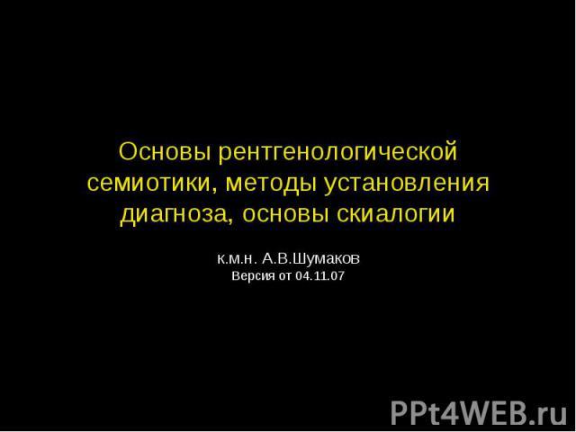 Основы рентгенологической семиотики, методы установления диагноза, основы скиалогии к.м.н. А.В.Шумаков Версия от 04.11.07