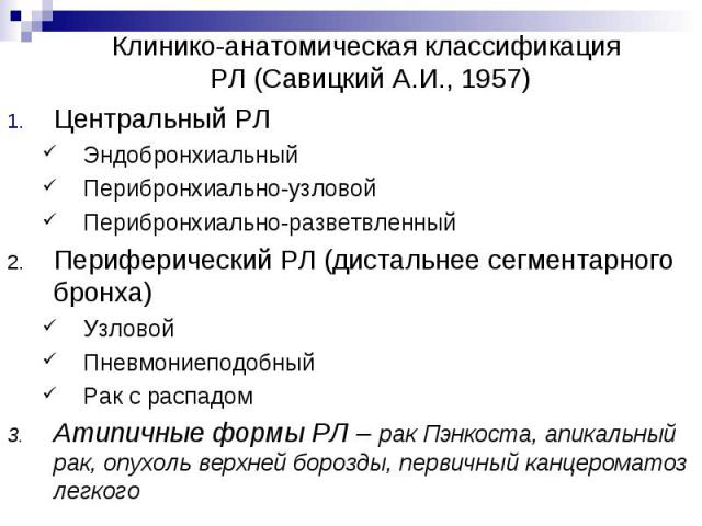 Клинико-анатомическая классификация РЛ (Савицкий А.И., 1957) Центральный РЛ Эндобронхиальный Перибронхиально-узловой Перибронхиально-разветвленный Периферический РЛ (дистальнее сегментарного бронха) Узловой Пневмониеподобный Рак с распадом Атипичные…