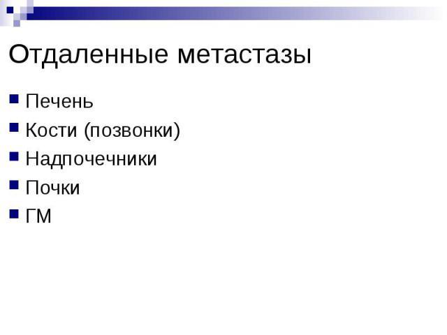 Отдаленные метастазы Печень Кости (позвонки) Надпочечники Почки ГМ