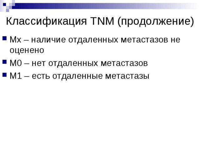 Классификация TNM (продолжение) Мх – наличие отдаленных метастазов не оценено М0 – нет отдаленных метастазов М1 – есть отдаленные метастазы