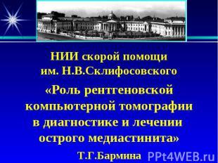 НИИ скорой помощи им. Н.В.Склифосовского «Роль рентгеновской компьютерной томогр