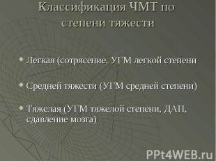 Классификация ЧМТ по степени тяжести Легкая (сотрясение, УГМ легкой степени Сред