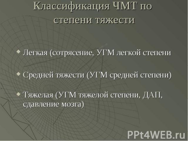 Классификация ЧМТ по степени тяжести Легкая (сотрясение, УГМ легкой степени Средней тяжести (УГМ средней степени) Тяжелая (УГМ тяжелой степени, ДАП, сдавление мозга)
