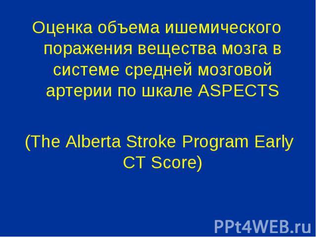 Оценка объема ишемического поражения вещества мозга в системе средней мозговой артерии по шкале ASPECTS Оценка объема ишемического поражения вещества мозга в системе средней мозговой артерии по шкале ASPECTS (The Alberta Stroke Program Early CT Score)