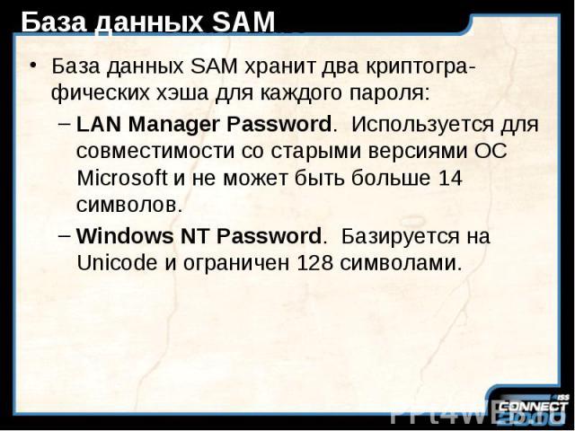 База данных SAM База данных SAM хранит два криптогра-фических хэша для каждого пароля: LAN Manager Password. Используется для совместимости со старыми версиями ОС Microsoft и не может быть больше 14 символов. Windows NT Password. Базируется на Unico…
