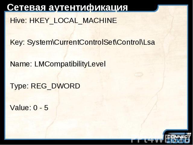 Сетевая аутентификация Hive: HKEY_LOCAL_MACHINE Key: System\CurrentControlSet\Control\Lsa Name: LMCompatibilityLevel Type: REG_DWORD Value: 0 - 5