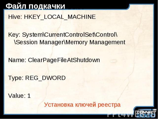 Файл подкачки Hive: HKEY_LOCAL_MACHINE Key: System\CurrentControlSet\Control\ \Session Manager\Memory Management Name: ClearPageFileAtShutdown Type: REG_DWORD Value: 1 Установка ключей реестра