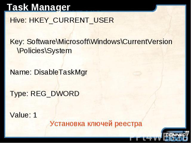 Task Manager Hive: HKEY_CURRENT_USER Key: Software\Microsoft\Windows\CurrentVersion \Policies\System Name: DisableTaskMgr Type: REG_DWORD Value: 1