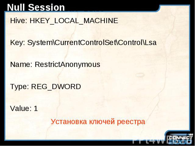 Null Session Hive: HKEY_LOCAL_MACHINE Key: System\CurrentControlSet\Control\Lsa Name: RestrictAnonymous Type: REG_DWORD Value: 1